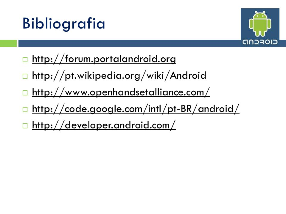 Bibliografia http://forum.portalandroid.org http://pt.wikipedia.org/wiki/Android http://www.openhandsetalliance.com/ http://code.google.com/intl/pt-BR/android/ http://developer.android.com/
