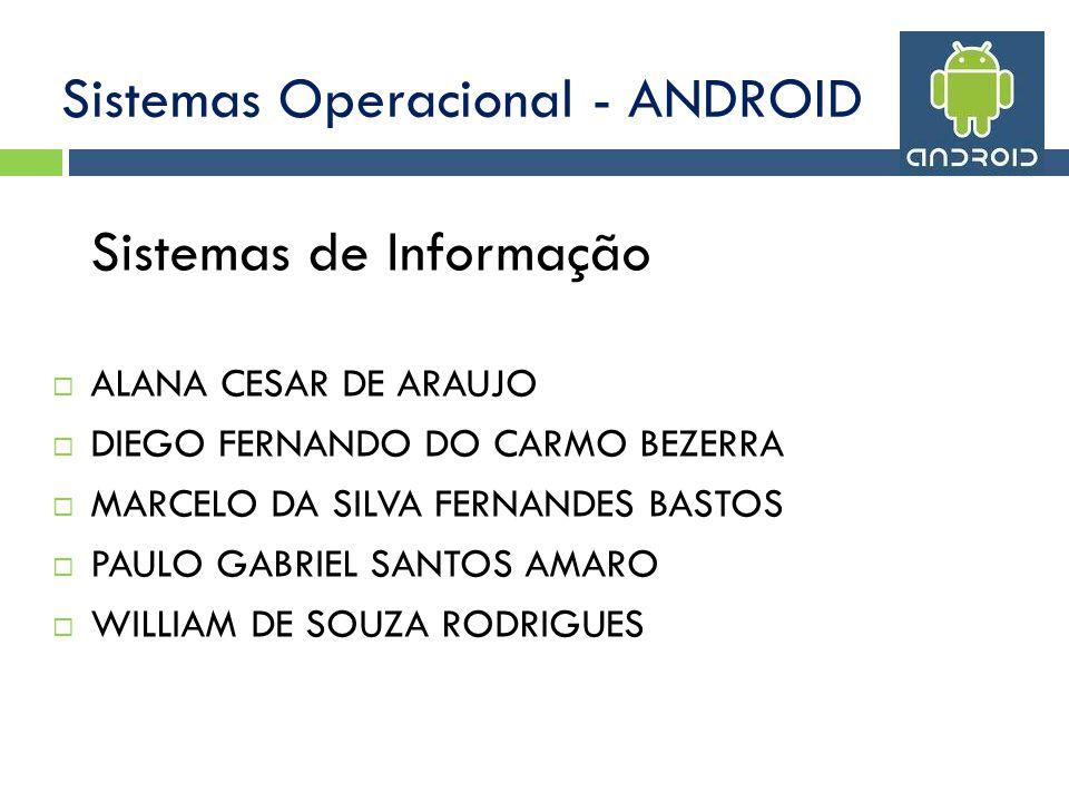 Sistemas Operacional - ANDROID Sistemas de Informação ALANA CESAR DE ARAUJO DIEGO FERNANDO DO CARMO BEZERRA MARCELO DA SILVA FERNANDES BASTOS PAULO GABRIEL SANTOS AMARO WILLIAM DE SOUZA RODRIGUES