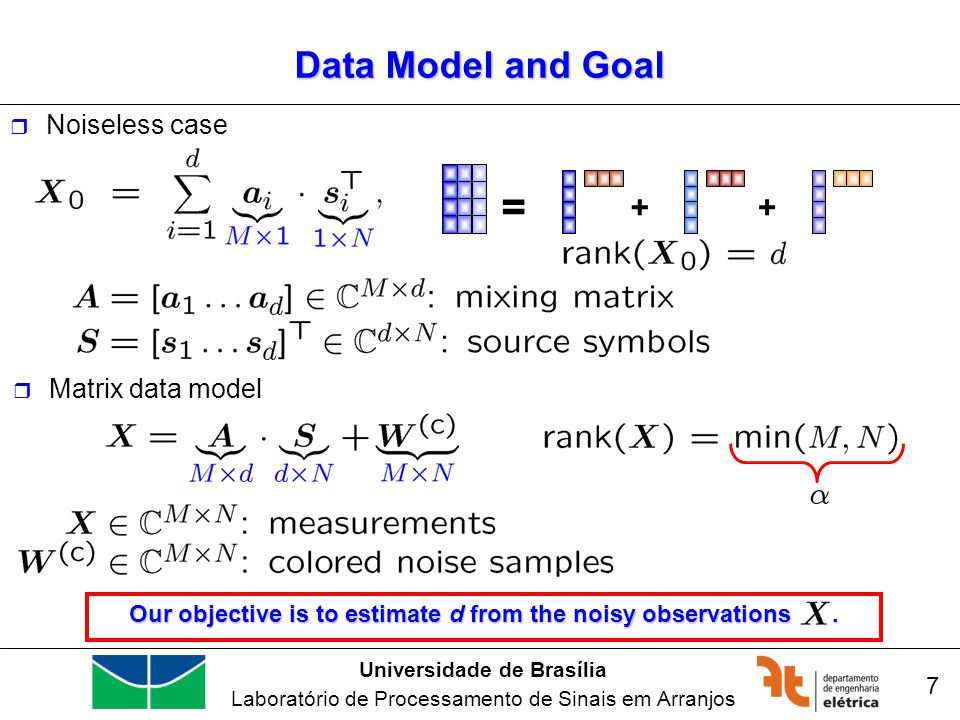 Universidade de Brasília Laboratório de Processamento de Sinais em Arranjos 7 Data Model and Goal Noiseless case Our objective is to estimate d from t