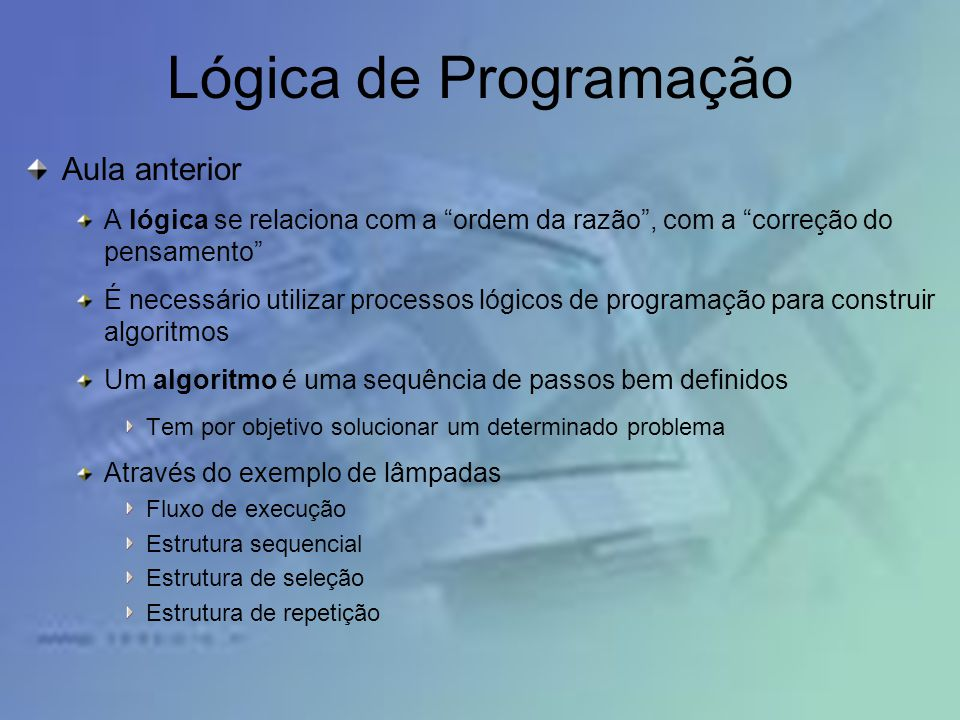 Lógica de Programação Aula anterior A lógica se relaciona com a ordem da razão, com a correção do pensamento É necessário utilizar processos lógicos d