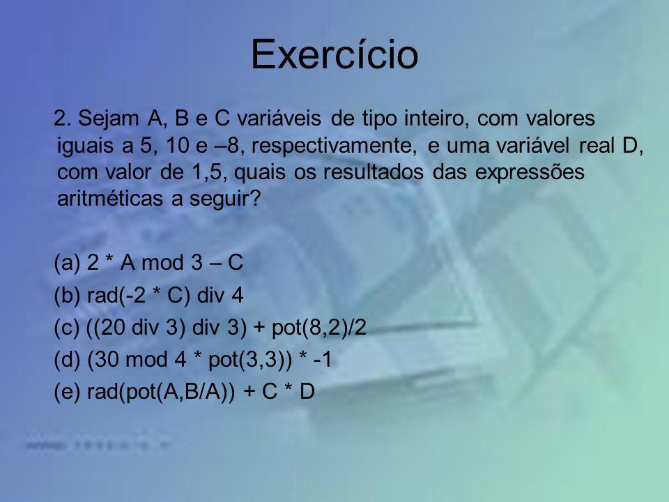 Exercício 2. Sejam A, B e C variáveis de tipo inteiro, com valores iguais a 5, 10 e –8, respectivamente, e uma variável real D, com valor de 1,5, quai