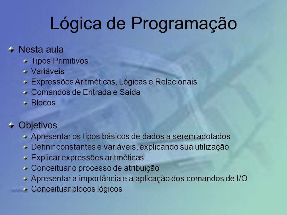 Lógica de Programação Nesta aula Tipos Primitivos Variáveis Expressões Aritméticas, Lógicas e Relacionais Comandos de Entrada e Saída Blocos Objetivos