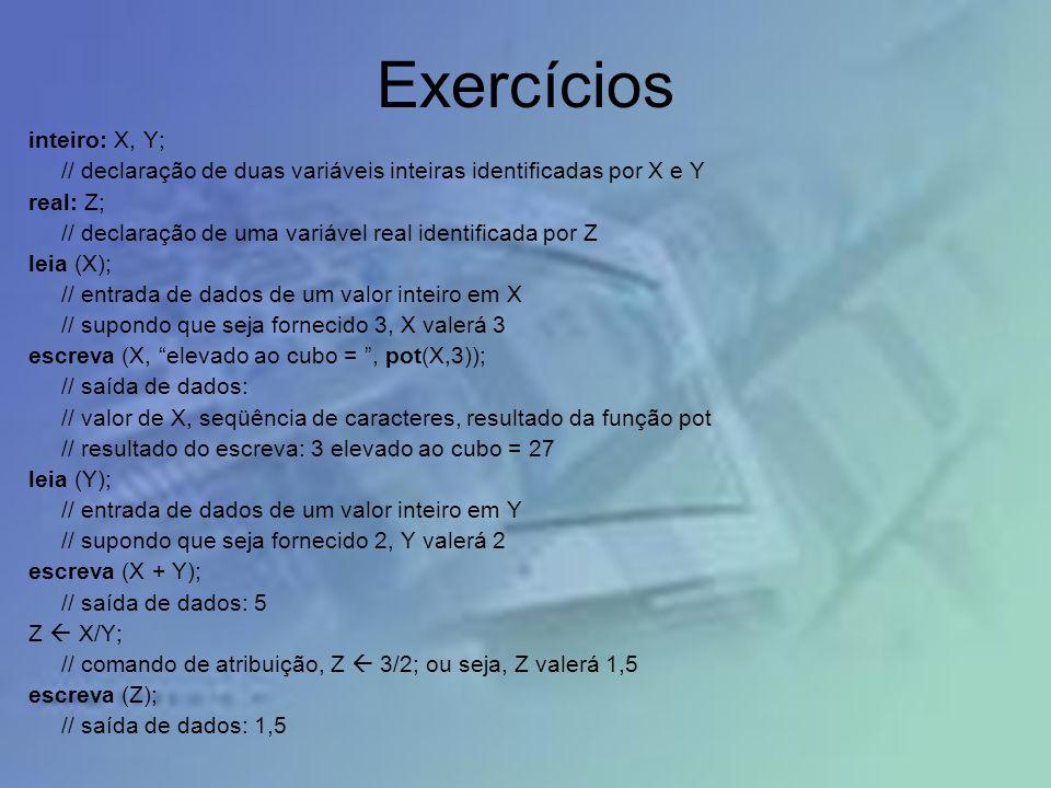 Exercícios inteiro: X, Y; // declaração de duas variáveis inteiras identificadas por X e Y real: Z; // declaração de uma variável real identificada po