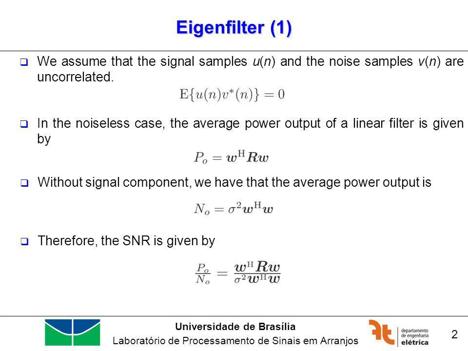 Universidade de Brasília Laboratório de Processamento de Sinais em Arranjos Wiener Filters (11) 13 Linearly Constraint Minimum Variance (LCMV) Filter In the matrix form: Therefore: Replacing in the primal equation:
