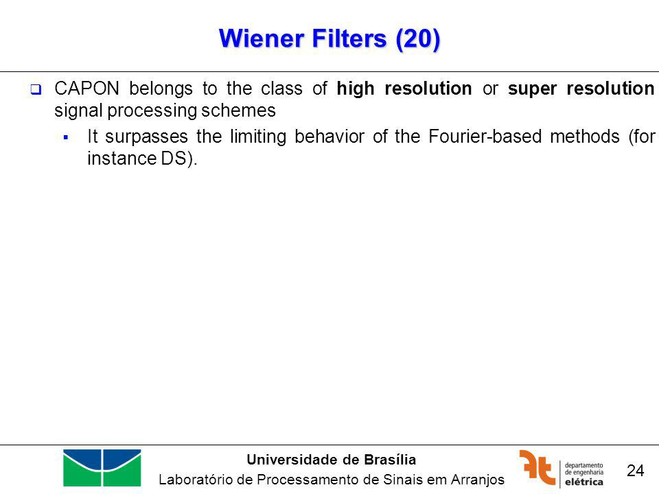 Universidade de Brasília Laboratório de Processamento de Sinais em Arranjos Wiener Filters (20) 24 CAPON belongs to the class of high resolution or super resolution signal processing schemes It surpasses the limiting behavior of the Fourier-based methods (for instance DS).