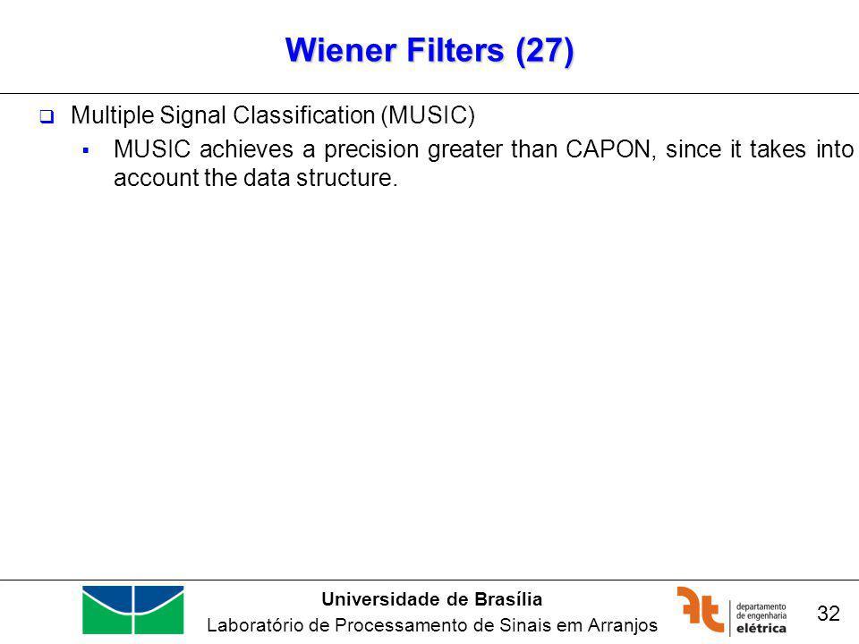 Universidade de Brasília Laboratório de Processamento de Sinais em Arranjos Wiener Filters (27) 32 Multiple Signal Classification (MUSIC) MUSIC achieves a precision greater than CAPON, since it takes into account the data structure.