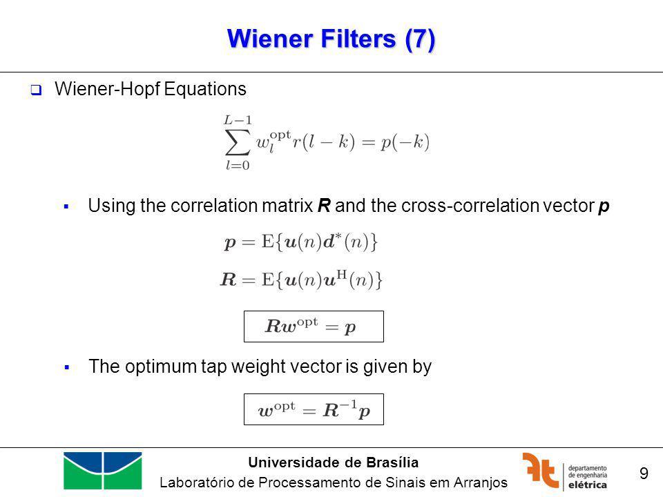Universidade de Brasília Laboratório de Processamento de Sinais em Arranjos Wiener Filters (7) 9 Wiener-Hopf Equations Using the correlation matrix R and the cross-correlation vector p The optimum tap weight vector is given by