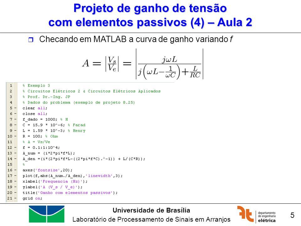 Universidade de Brasília Laboratório de Processamento de Sinais em Arranjos 16 Desempenho das redes em função de freqüência (9) Usando MATLAB para encontrar magnitude e fase » num=[15*2.53*1e-3,0]; » den=[0.1*2.53*1e-3,15*2.53*1e-3,1]; » freqs(num,den)
