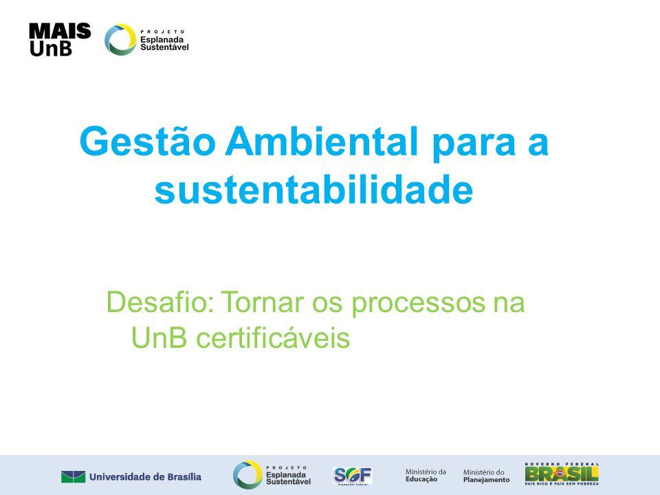 Gestão Ambiental para a sustentabilidade Desafio: Tornar os processos na UnB certificáveis