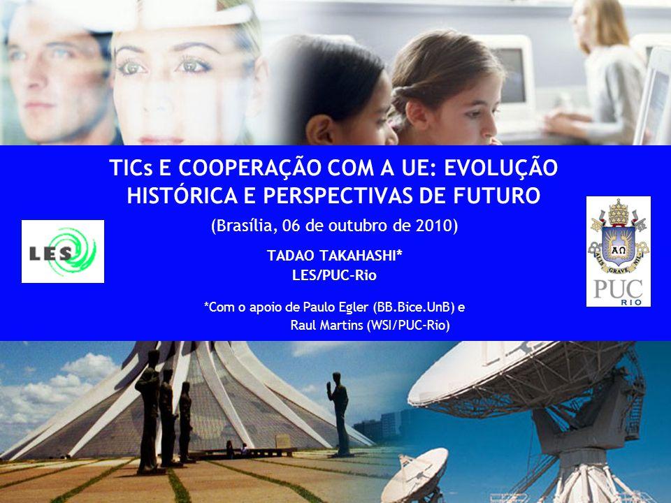 1 TICs E COOPERAÇÃO COM A UE: EVOLUÇÃO HISTÓRICA E PERSPECTIVAS DE FUTURO (Brasília, 06 de outubro de 2010) TADAO TAKAHASHI* LES/PUC-Rio *Com o apoio