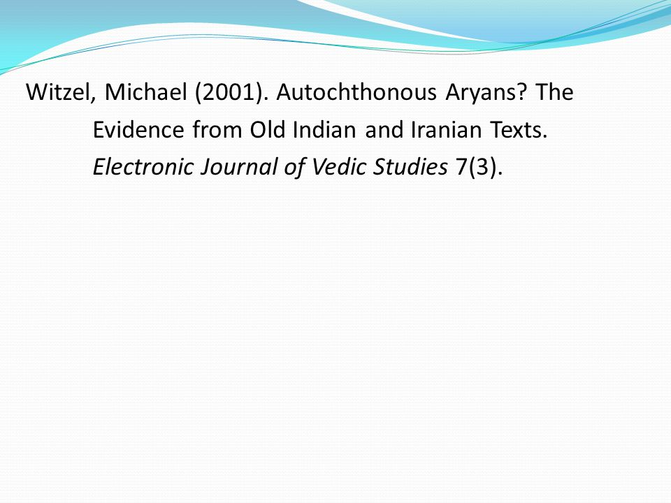 Witzel, Michael (2001). Autochthonous Aryans? The Evidence from Old Indian and Iranian Texts. Electronic Journal of Vedic Studies 7(3).