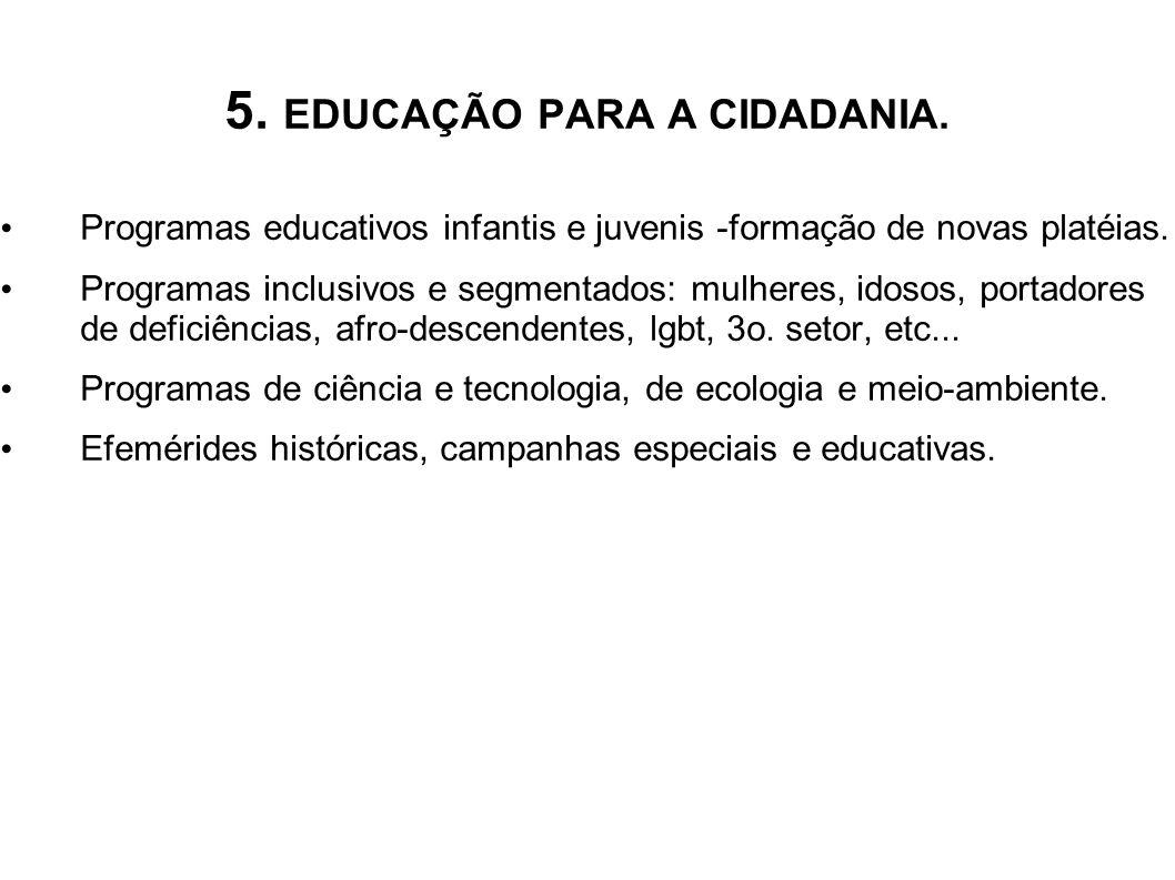 5. EDUCAÇÃO PARA A CIDADANIA. Programas educativos infantis e juvenis -formação de novas platéias. Programas inclusivos e segmentados: mulheres, idoso