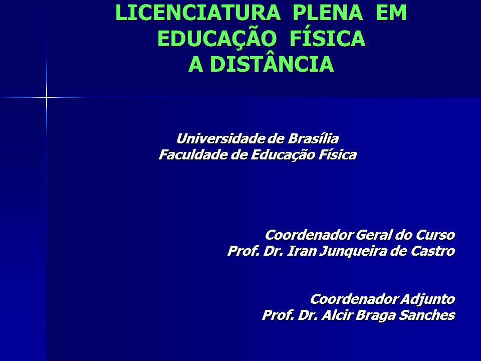 LICENCIATURA PLENA EM EDUCAÇÃO FÍSICA A DISTÂNCIA Universidade de Brasília Faculdade de Educação Física Coordenador Geral do Curso Prof. Dr. Iran Junq
