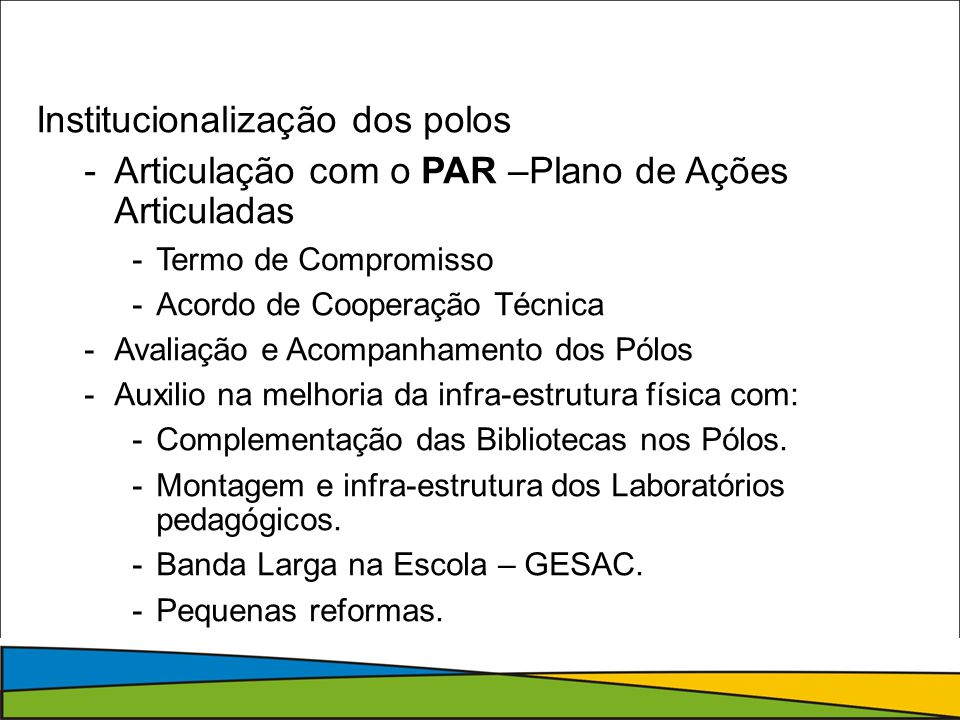 Institucionalização dos polos -Articulação com o PAR –Plano de Ações Articuladas -Termo de Compromisso -Acordo de Cooperação Técnica -Avaliação e Acompanhamento dos Pólos -Auxilio na melhoria da infra-estrutura física com: -Complementação das Bibliotecas nos Pólos.