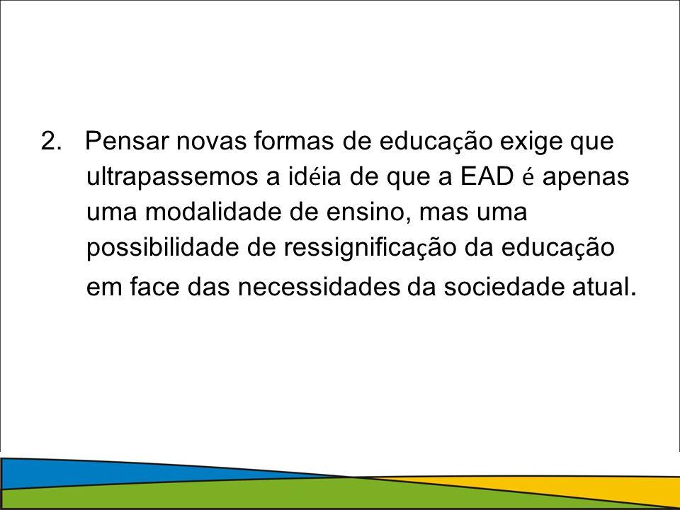 2. Pensar novas formas de educa ç ão exige que ultrapassemos a id é ia de que a EAD é apenas uma modalidade de ensino, mas uma possibilidade de ressig
