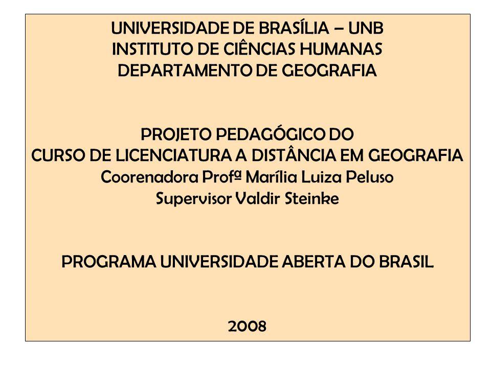UNIVERSIDADE DE BRASÍLIA – UNB INSTITUTO DE CIÊNCIAS HUMANAS DEPARTAMENTO DE GEOGRAFIA PROJETO PEDAGÓGICO DO CURSO DE LICENCIATURA A DISTÂNCIA EM GEOGRAFIA Coorenadora Profª Marília Luiza Peluso Supervisor Valdir Steinke PROGRAMA UNIVERSIDADE ABERTA DO BRASIL 2008