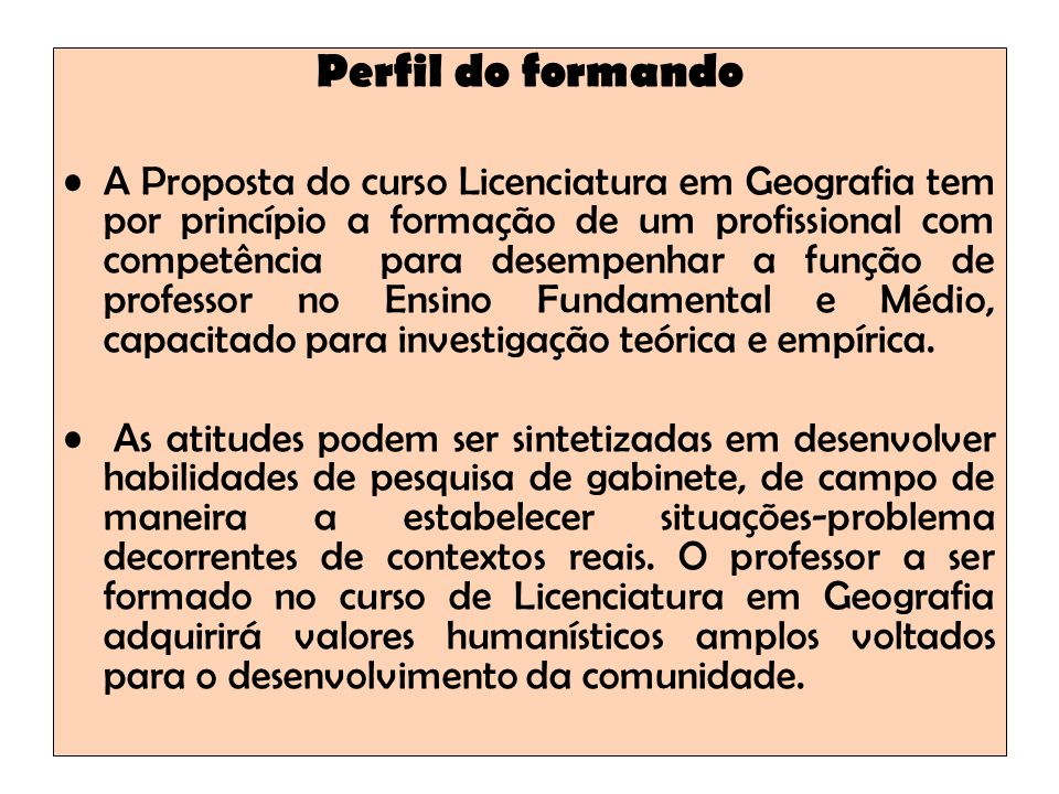 Perfil do formando A Proposta do curso Licenciatura em Geografia tem por princípio a formação de um profissional com competência para desempenhar a fu