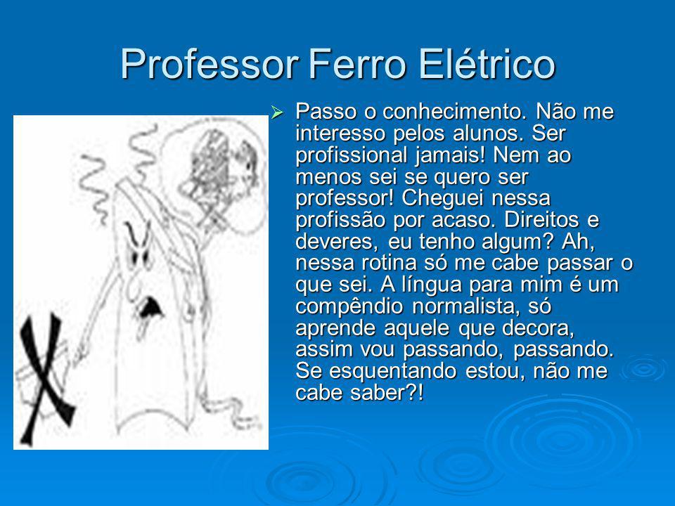 Professor Ferro Elétrico Passo o conhecimento. Não me interesso pelos alunos. Ser profissional jamais! Nem ao menos sei se quero ser professor! Chegue