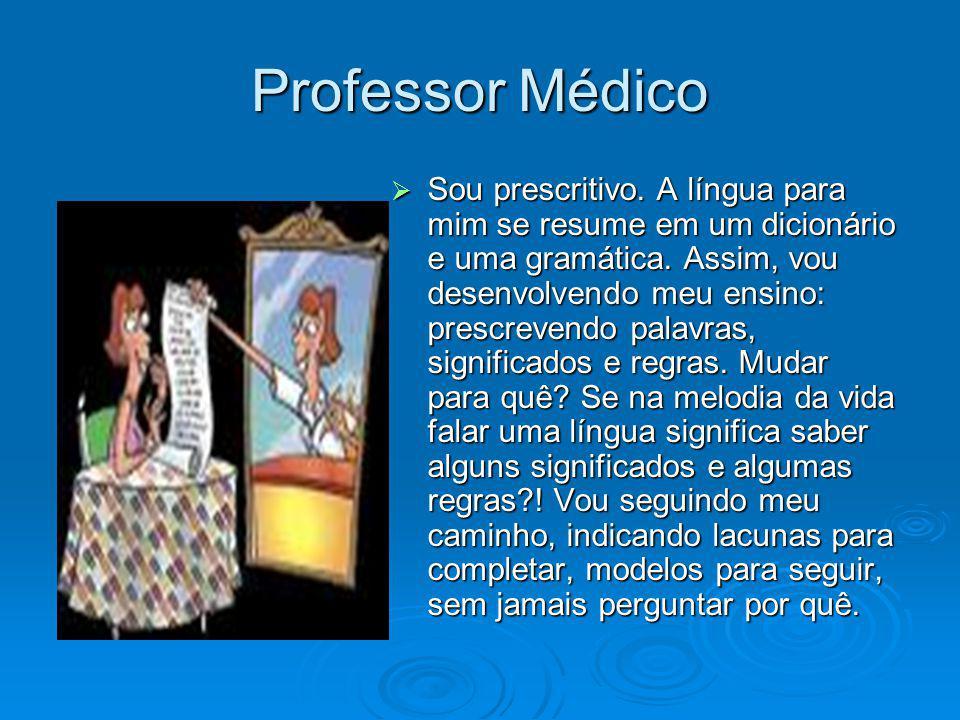 Professor Médico Sou prescritivo. A língua para mim se resume em um dicionário e uma gramática. Assim, vou desenvolvendo meu ensino: prescrevendo pala