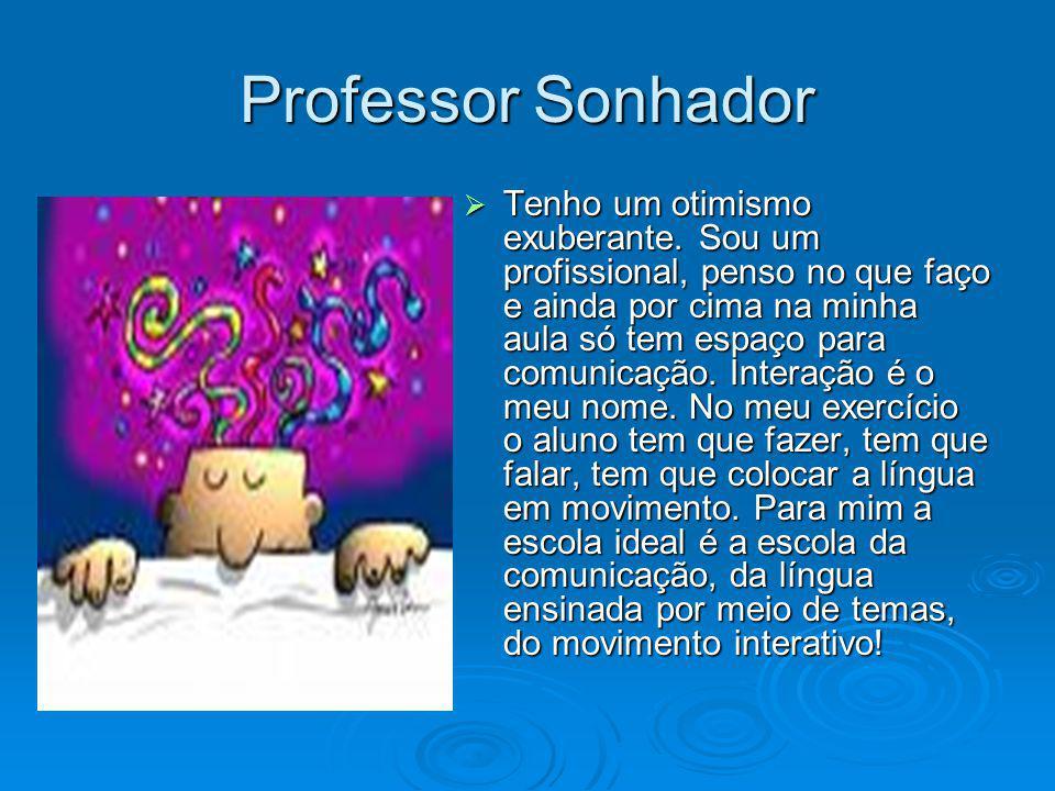 Professor Sonhador Tenho um otimismo exuberante. Sou um profissional, penso no que faço e ainda por cima na minha aula só tem espaço para comunicação.