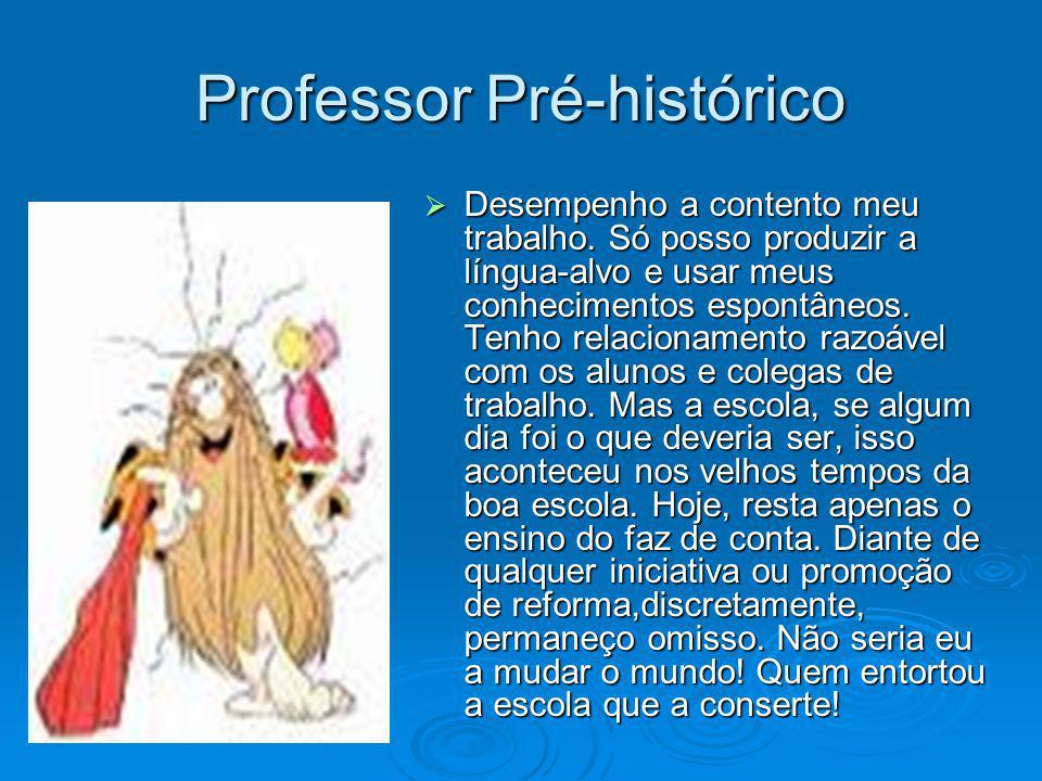 Professor Pré-histórico Desempenho a contento meu trabalho. Só posso produzir a língua-alvo e usar meus conhecimentos espontâneos. Tenho relacionament