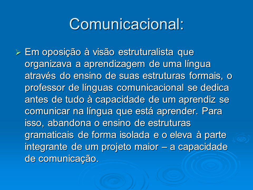 Comunicacional: Em oposição à visão estruturalista que organizava a aprendizagem de uma língua através do ensino de suas estruturas formais, o profess