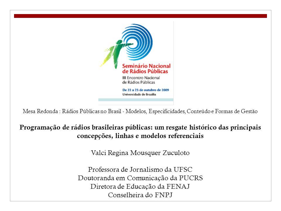 Mesa Redonda : Rádios Públicas no Brasil - Modelos, Especificidades, Conteúdo e Formas de Gestão Programação de rádios brasileiras públicas: um resgate histórico das principais concepções, linhas e modelos referenciais Valci Regina Mousquer Zuculoto Professora de Jornalismo da UFSC Doutoranda em Comunicação da PUCRS Diretora de Educação da FENAJ Conselheira do FNPJ