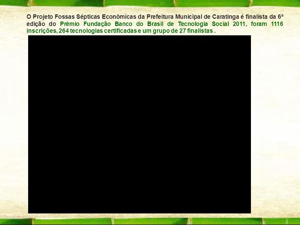 - O Projeto Fossas Sépticas Econômicas da Prefeitura Municipal de Caratinga é finalista da 6ª edição do Prêmio Fundação Banco do Brasil de Tecnologia
