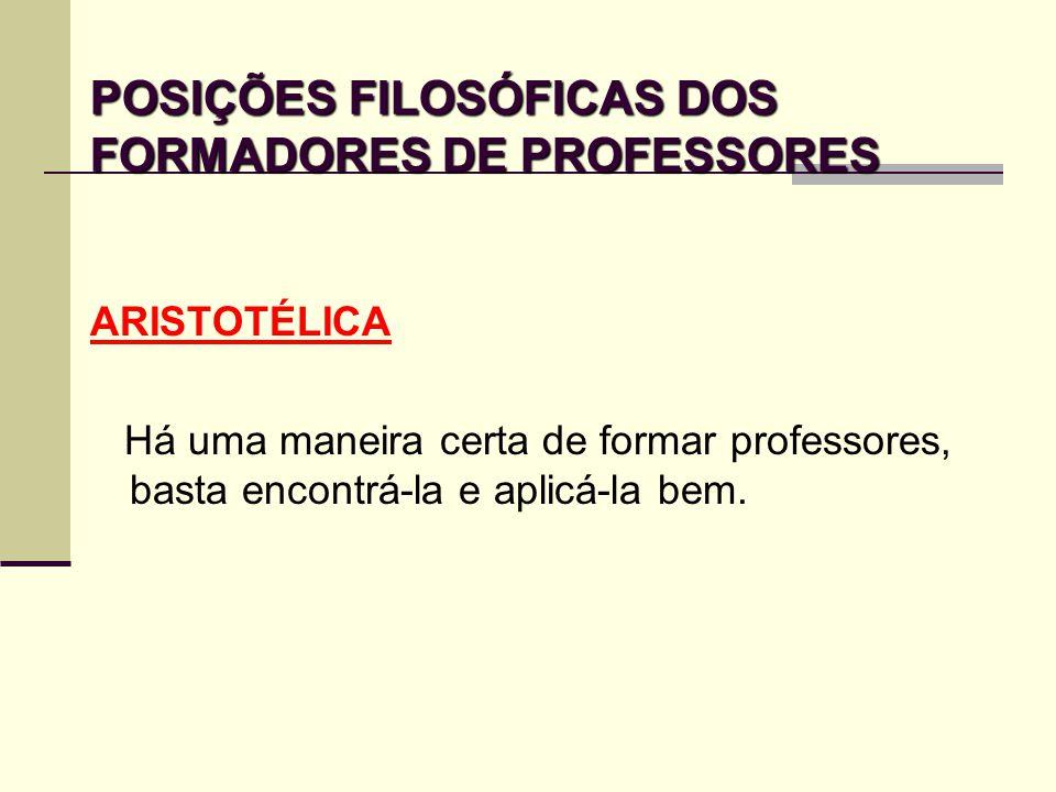 POSIÇÕES FILOSÓFICAS DOS FORMADORES DE PROFESSORES ARISTOTÉLICA Há uma maneira certa de formar professores, basta encontrá-la e aplicá-la bem.