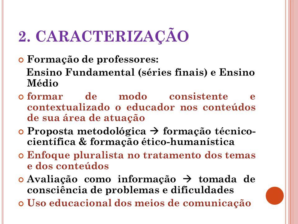 2. CARACTERIZAÇÃO Formação de professores: Ensino Fundamental (séries finais) e Ensino Médio formar de modo consistente e contextualizado o educador n