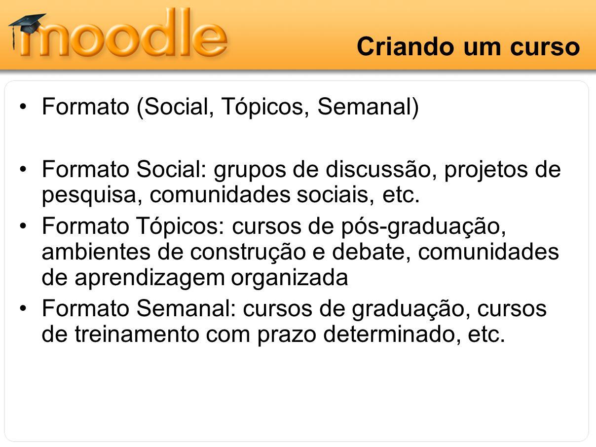 Criando um curso Formato (Social, Tópicos, Semanal) Formato Social: grupos de discussão, projetos de pesquisa, comunidades sociais, etc. Formato Tópic