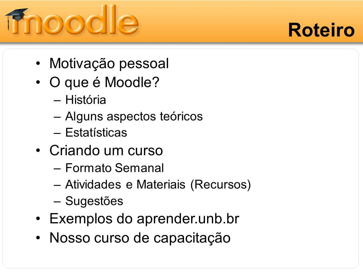 Roteiro Motivação pessoal O que é Moodle? –História –Alguns aspectos teóricos –Estatísticas Criando um curso –Formato Semanal –Atividades e Materiais