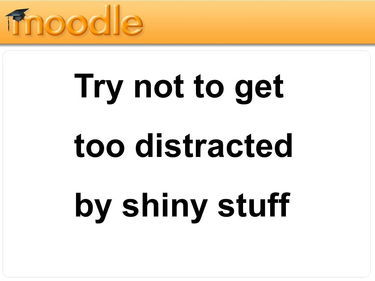 Try not to get too distracted by shiny stuff