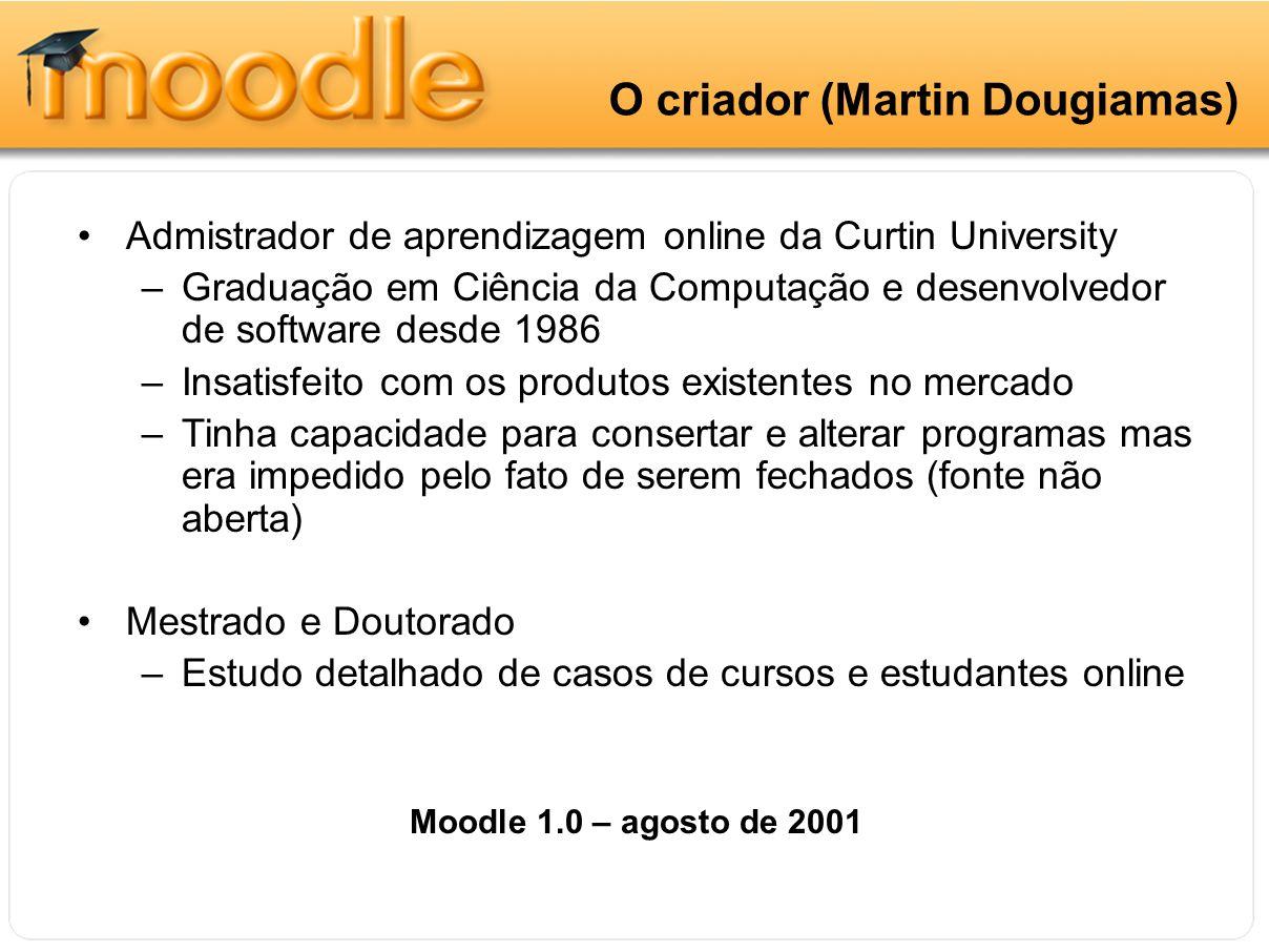 O criador O criador (Martin Dougiamas) Admistrador de aprendizagem online da Curtin University –Graduação em Ciência da Computação e desenvolvedor de