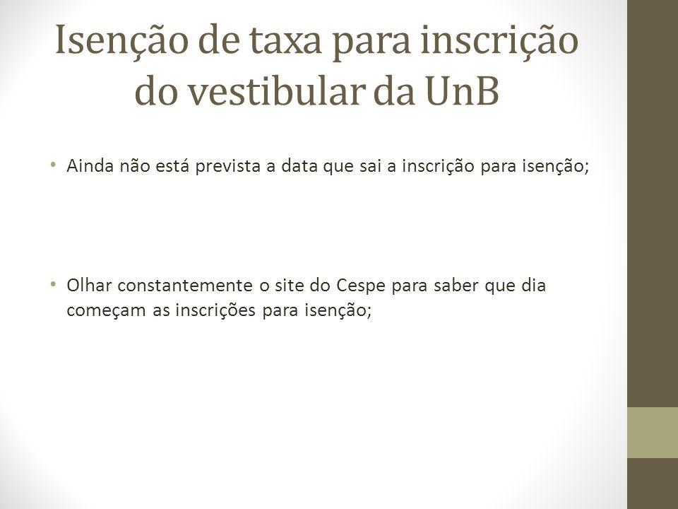 Isenção de taxa para inscrição do vestibular da UnB Ainda não está prevista a data que sai a inscrição para isenção; Olhar constantemente o site do Ce