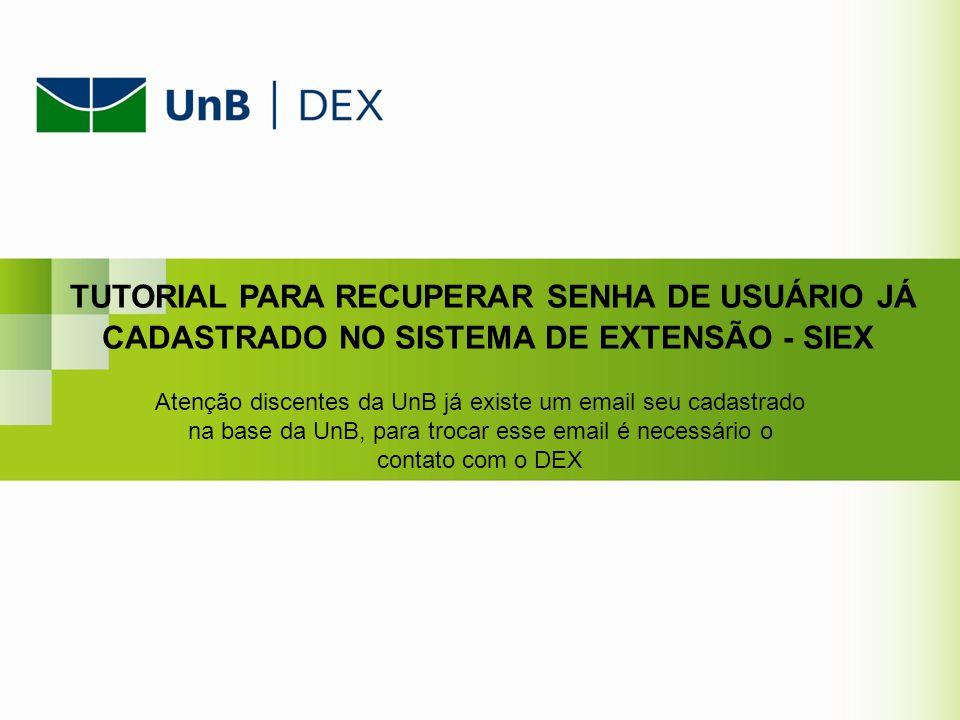 TUTORIAL PARA RECUPERAR SENHA DE USUÁRIO JÁ CADASTRADO NO SISTEMA DE EXTENSÃO - SIEX Atenção discentes da UnB já existe um email seu cadastrado na bas