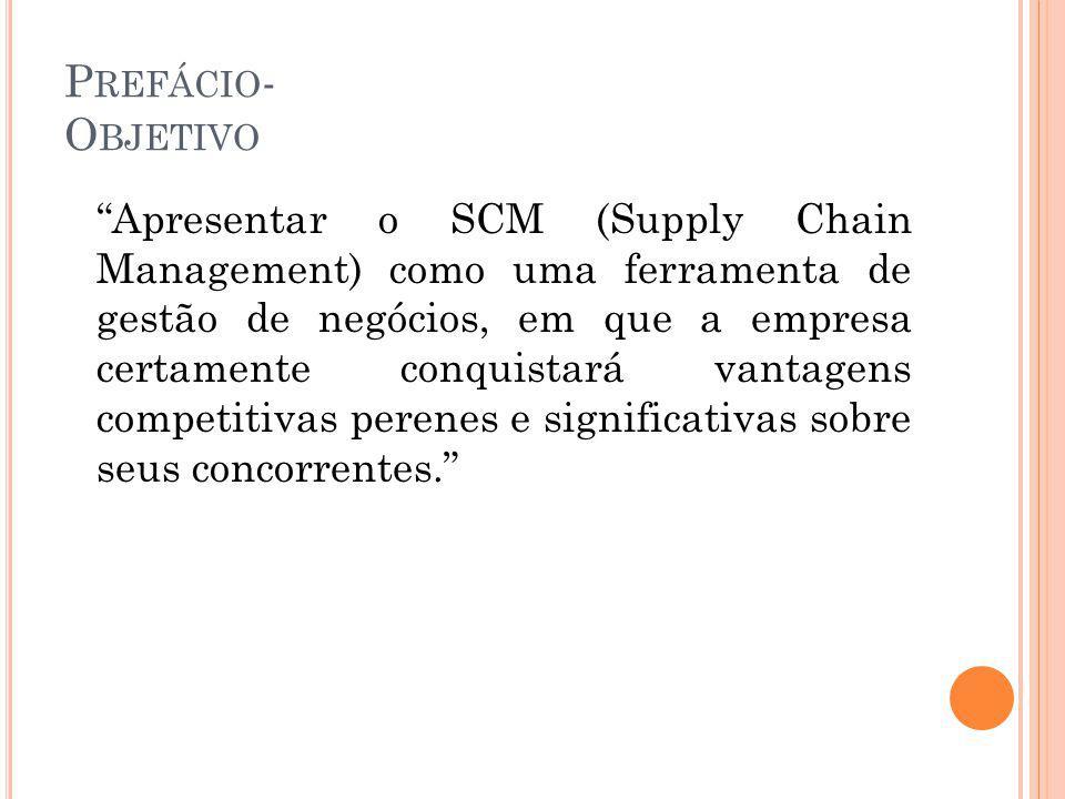 P REFÁCIO - O BJETIVO Apresentar o SCM (Supply Chain Management) como uma ferramenta de gestão de negócios, em que a empresa certamente conquistará vantagens competitivas perenes e significativas sobre seus concorrentes.
