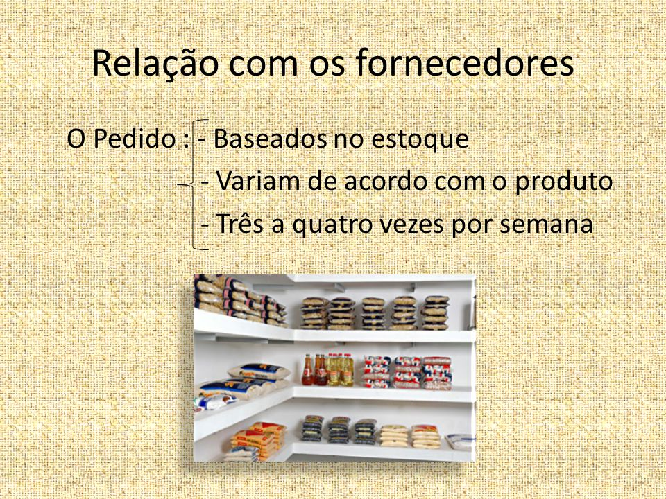 Relação com os fornecedores O Pedido : - Baseados no estoque - Variam de acordo com o produto - Três a quatro vezes por semana