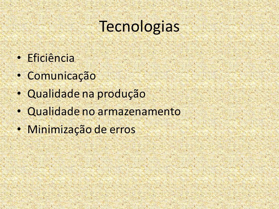 Tecnologias Eficiência Comunicação Qualidade na produção Qualidade no armazenamento Minimização de erros