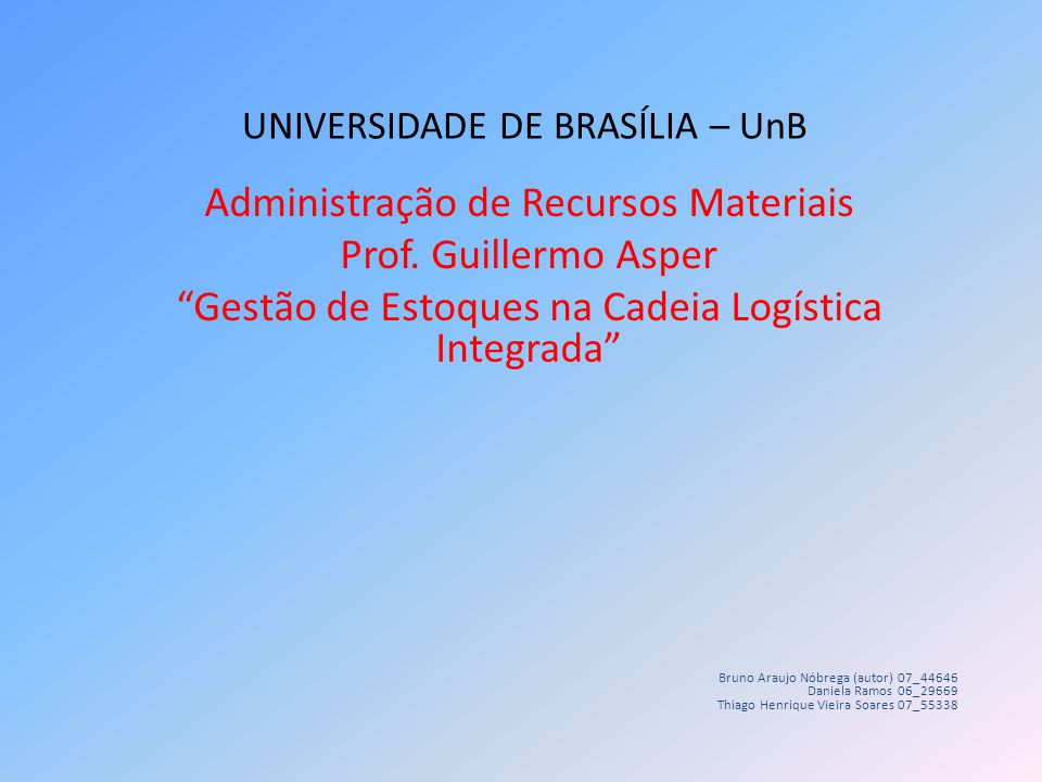 UNIVERSIDADE DE BRASÍLIA – UnB Administração de Recursos Materiais Prof. Guillermo Asper Gestão de Estoques na Cadeia Logística Integrada Bruno Araujo