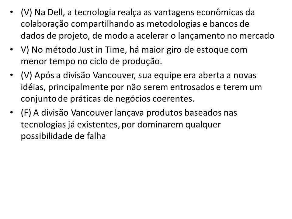 (V) Na Dell, a tecnologia realça as vantagens econômicas da colaboração compartilhando as metodologias e bancos de dados de projeto, de modo a acelera