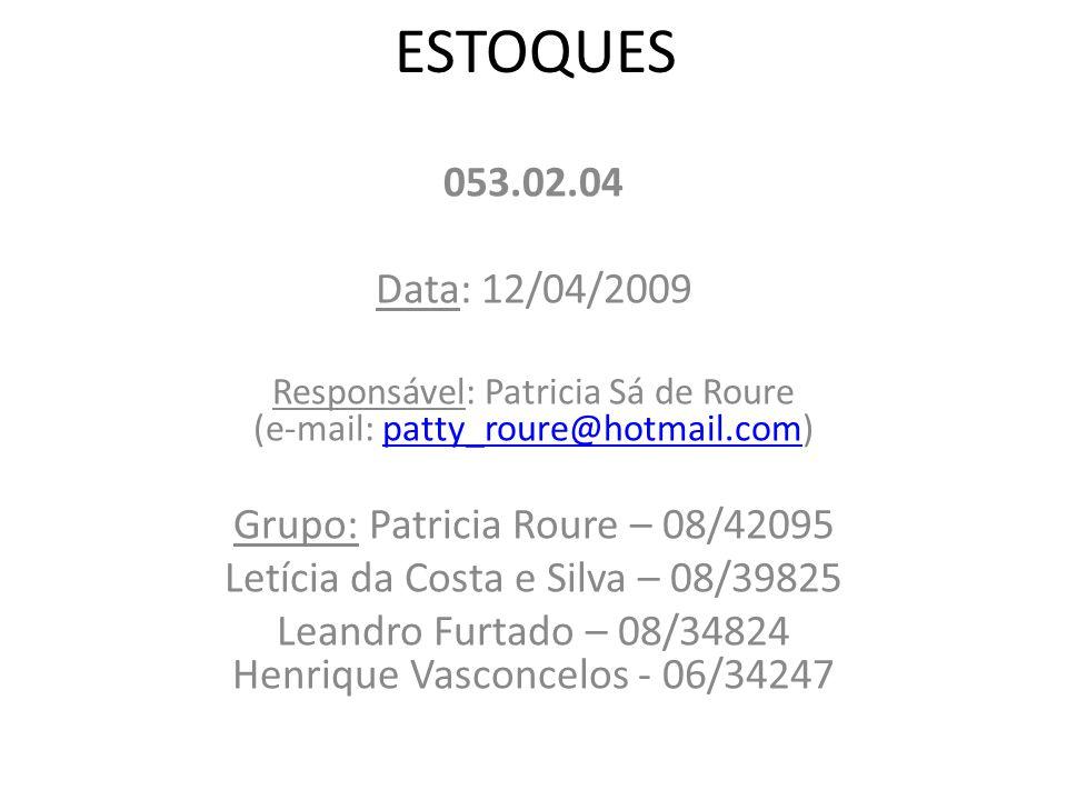 ESTOQUES 053.02.04 Data: 12/04/2009 Responsável: Patricia Sá de Roure (e-mail: patty_roure@hotmail.com)patty_roure@hotmail.com Grupo: Patricia Roure – 08/42095 Letícia da Costa e Silva – 08/39825 Leandro Furtado – 08/34824 Henrique Vasconcelos - 06/34247