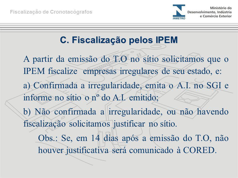 C. Fiscalização pelos IPEM A partir da emissão do T.O no sítio solicitamos que o IPEM fiscalize empresas irregulares de seu estado, e: a) Confirmada a