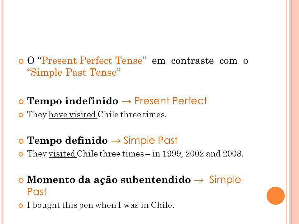 O Present Perfect Tense em contraste com o Simple Past Tense Tempo indefinido Present Perfect They have visited Chile three times. Tempo definido Simp