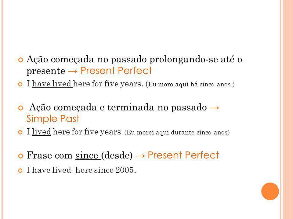 Frase com FOR (durante, por) Se for uma ação começada no passado prolongando-se até o presente Present Perfect I have studied here for 5 years.