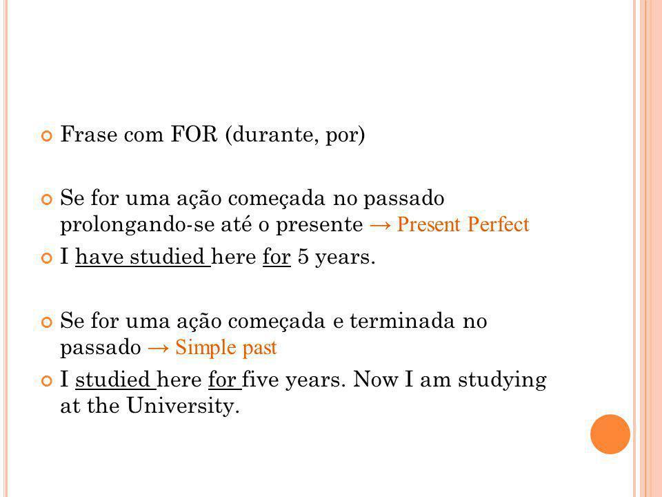 Frase com FOR (durante, por) Se for uma ação começada no passado prolongando-se até o presente Present Perfect I have studied here for 5 years. Se for