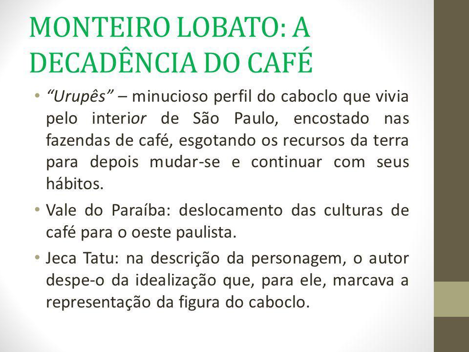 MONTEIRO LOBATO: A DECADÊNCIA DO CAFÉ Urupês – minucioso perfil do caboclo que vivia pelo interior de São Paulo, encostado nas fazendas de café, esgot