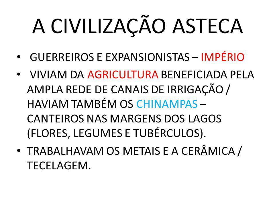 A CIVILIZAÇÃO ASTECA GUERREIROS E EXPANSIONISTAS – IMPÉRIO VIVIAM DA AGRICULTURA BENEFICIADA PELA AMPLA REDE DE CANAIS DE IRRIGAÇÃO / HAVIAM TAMBÉM OS