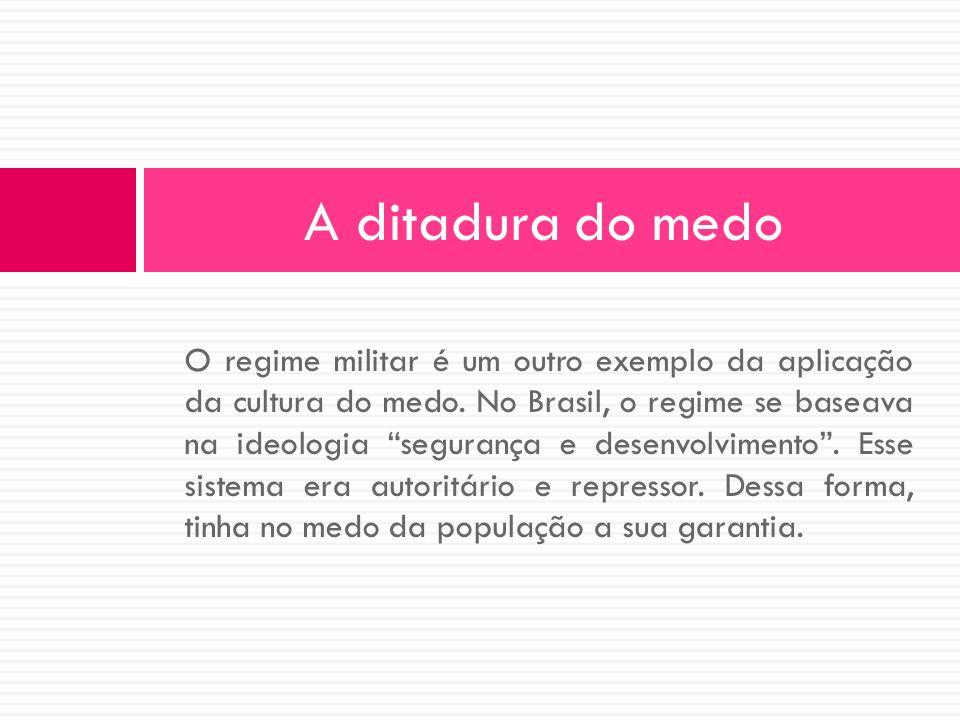 O regime militar é um outro exemplo da aplicação da cultura do medo. No Brasil, o regime se baseava na ideologia segurança e desenvolvimento. Esse sis
