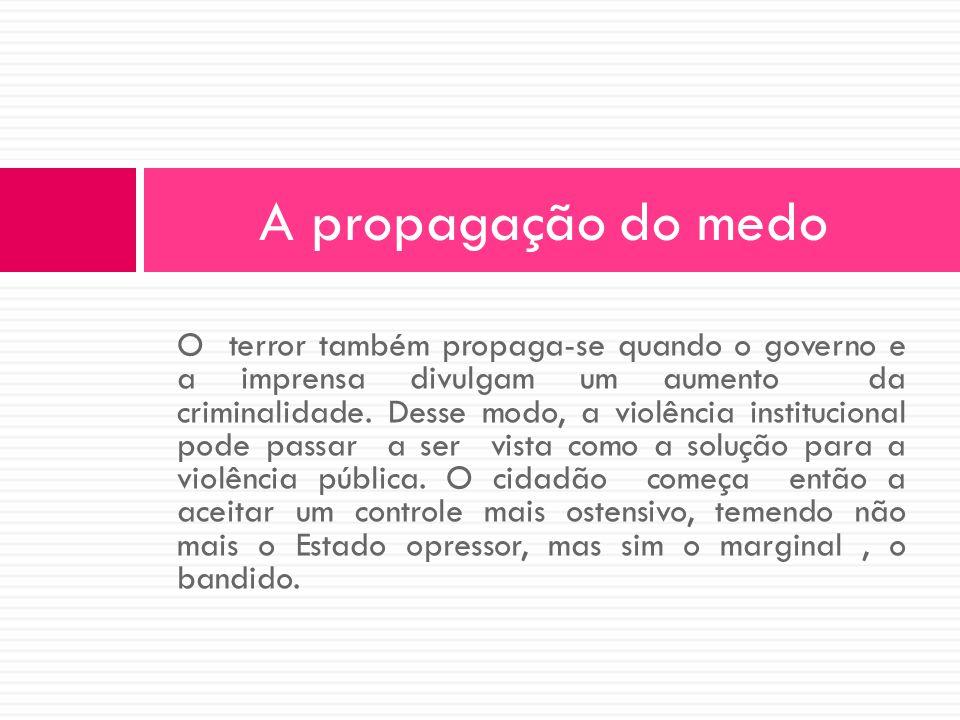 O terror também propaga-se quando o governo e a imprensa divulgam um aumento da criminalidade. Desse modo, a violência institucional pode passar a ser